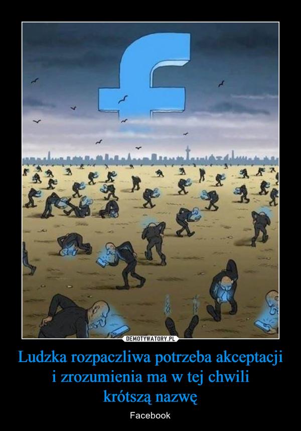 Ludzka rozpaczliwa potrzeba akceptacji i zrozumienia ma w tej chwilikrótszą nazwę – Facebook