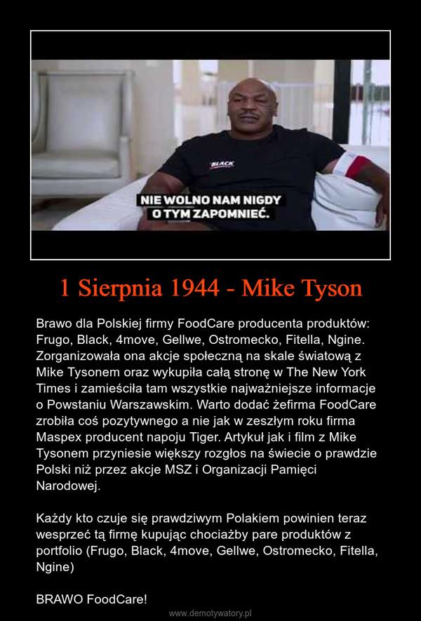 1 Sierpnia 1944 - Mike Tyson – Brawo dla Polskiej firmy FoodCare producenta produktów: Frugo, Black, 4move, Gellwe, Ostromecko, Fitella, Ngine. Zorganizowała ona akcje społeczną na skale światową z Mike Tysonem oraz wykupiła całą stronę w The New York Times i zamieściła tam wszystkie najważniejsze informacje o Powstaniu Warszawskim. Warto dodać żefirma FoodCare zrobiła coś pozytywnego a nie jak w zeszłym roku firma Maspex producent napoju Tiger. Artykuł jak i film z Mike Tysonem przyniesie większy rozgłos na świecie o prawdzie Polski niż przez akcje MSZ i Organizacji Pamięci Narodowej.Każdy kto czuje się prawdziwym Polakiem powinien teraz wesprzeć tą firmę kupując chociażby pare produktów z portfolio (Frugo, Black, 4move, Gellwe, Ostromecko, Fitella, Ngine)BRAWO FoodCare!