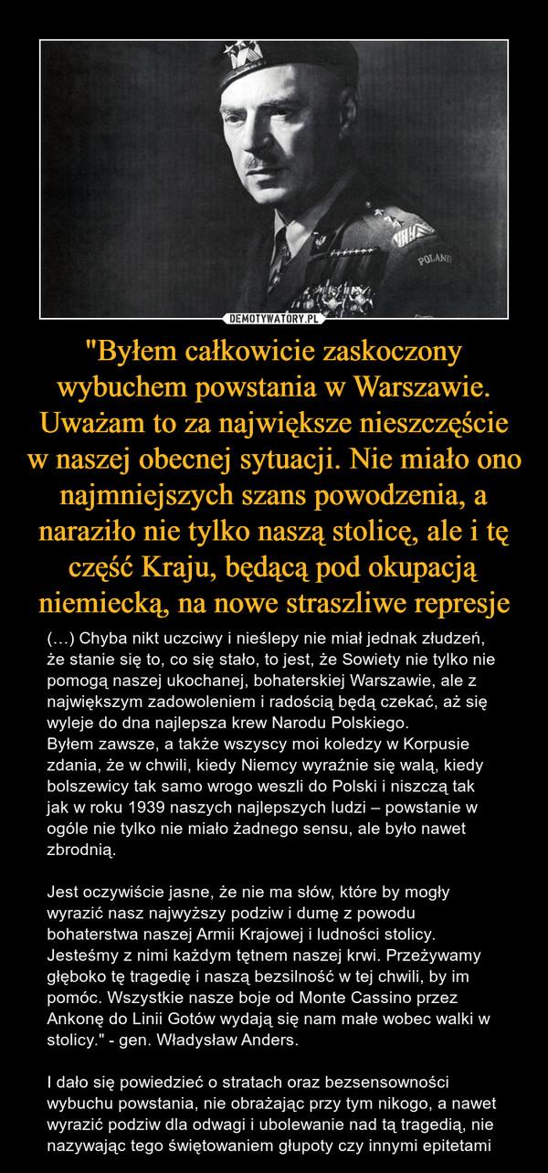 """""""Byłem całkowicie zaskoczony wybuchem powstania w Warszawie. Uważam to za największe nieszczęście w naszej obecnej sytuacji. Nie miało ono najmniejszych szans powodzenia, a naraziło nie tylko naszą stolicę, ale i tę część Kraju, będącą pod okupacją niemiecką, na nowe straszliwe represje – (…) Chyba nikt uczciwy i nieślepy nie miał jednak złudzeń, że stanie się to, co się stało, to jest, że Sowiety nie tylko nie pomogą naszej ukochanej, bohaterskiej Warszawie, ale z największym zadowoleniem i radością będą czekać, aż się wyleje do dna najlepsza krew Narodu Polskiego.Byłem zawsze, a także wszyscy moi koledzy w Korpusie zdania, że w chwili, kiedy Niemcy wyraźnie się walą, kiedy bolszewicy tak samo wrogo weszli do Polski i niszczą tak jak w roku 1939 naszych najlepszych ludzi – powstanie w ogóle nie tylko nie miało żadnego sensu, ale było nawet zbrodnią.Jest oczywiście jasne, że nie ma słów, które by mogły wyrazić nasz najwyższy podziw i dumę z powodu bohaterstwa naszej Armii Krajowej i ludności stolicy. Jesteśmy z nimi każdym tętnem naszej krwi. Przeżywamy głęboko tę tragedię i naszą bezsilność w tej chwili, by im pomóc. Wszystkie nasze boje od Monte Cassino przez Ankonę do Linii Gotów wydają się nam małe wobec walki w stolicy."""" - gen. Władysław Anders.I dało się powiedzieć o stratach oraz bezsensowności wybuchu powstania, nie obrażając przy tym nikogo, a nawet wyrazić podziw dla odwagi i ubolewanie nad tą tragedią, nie nazywając tego świętowaniem głupoty czy innymi epitetami"""