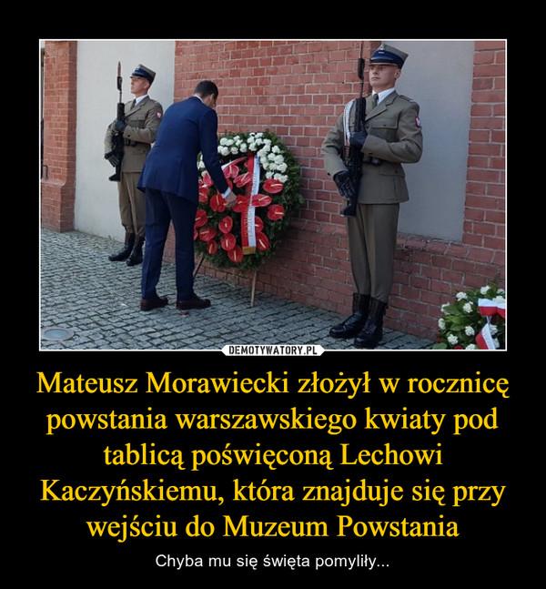 Mateusz Morawiecki złożył w rocznicę powstania warszawskiego kwiaty pod tablicą poświęconą Lechowi Kaczyńskiemu, która znajduje się przy wejściu do Muzeum Powstania – Chyba mu się święta pomyliły...