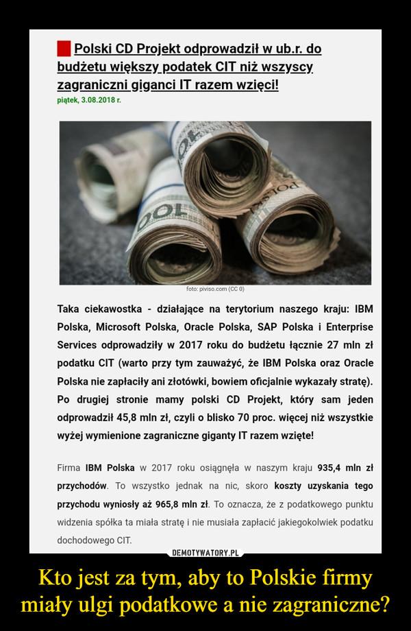 Kto jest za tym, aby to Polskie firmy miały ulgi podatkowe a nie zagraniczne? –  niewygodne.info.pl      Polski CD Projekt odprowadził w ub.r. do budżetu większy podatek CIT niż wszyscy zagraniczni giganci IT razem wzięci!Taka ciekawostka - działające na terytorium naszego kraju: IBM Polska, Microsoft Polska, Oracle Polska, SAP Polska i Enterprise Services odprowadziły w 2017 roku do budżetu łącznie 27 mln zł podatku CIT (warto przy tym zauważyć, że IBM Polska oraz Oracle Polska nie zapłaciły ani złotówki, bowiem oficjalnie wykazały stratę). Po drugiej stronie mamy polski CD Projekt, który sam jeden odprowadził 45,8 mln zł, czyli o blisko 70 proc. więcej niż wszystkie wyżej wymienione zagraniczne giganty IT razem wzięte!