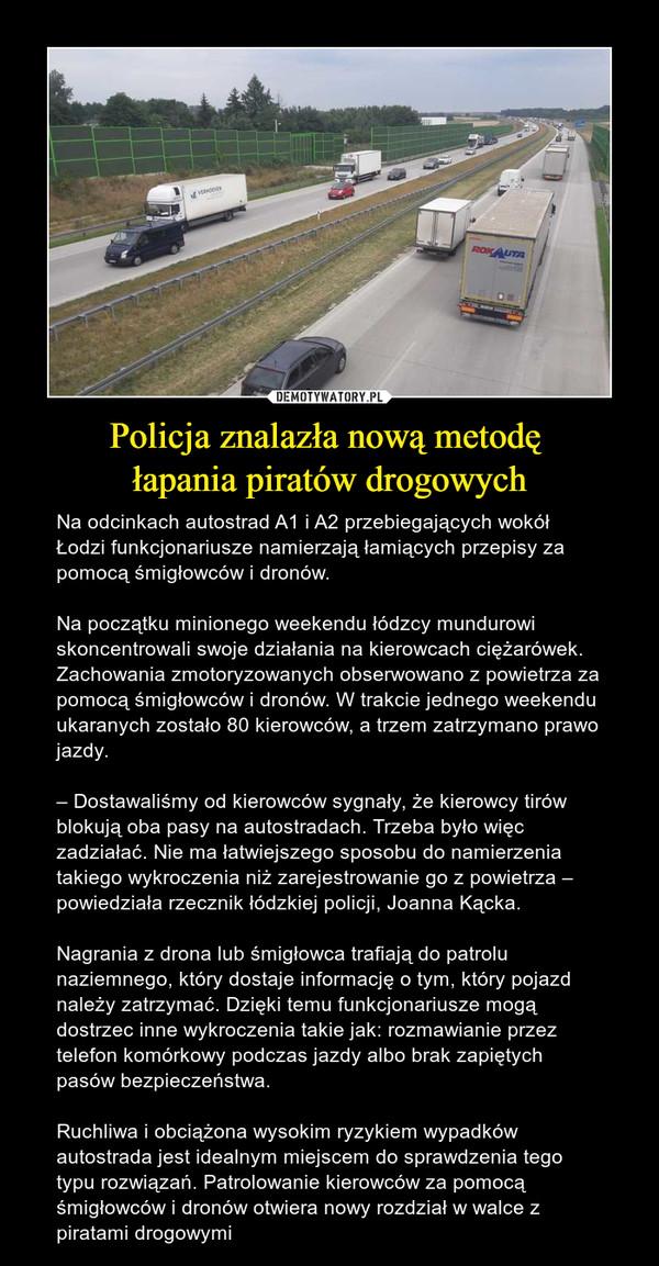 Policja znalazła nową metodę łapania piratów drogowych – Na odcinkach autostrad A1 i A2 przebiegających wokół Łodzi funkcjonariusze namierzają łamiących przepisy za pomocą śmigłowców i dronów.Na początku minionego weekendu łódzcy mundurowi skoncentrowali swoje działania na kierowcach ciężarówek. Zachowania zmotoryzowanych obserwowano z powietrza za pomocą śmigłowców i dronów. W trakcie jednego weekendu ukaranych zostało 80 kierowców, a trzem zatrzymano prawo jazdy.– Dostawaliśmy od kierowców sygnały, że kierowcy tirów blokują oba pasy na autostradach. Trzeba było więc zadziałać. Nie ma łatwiejszego sposobu do namierzenia takiego wykroczenia niż zarejestrowanie go z powietrza – powiedziała rzecznik łódzkiej policji, Joanna Kącka.Nagrania z drona lub śmigłowca trafiają do patrolu naziemnego, który dostaje informację o tym, który pojazd należy zatrzymać. Dzięki temu funkcjonariusze mogą dostrzec inne wykroczenia takie jak: rozmawianie przez telefon komórkowy podczas jazdy albo brak zapiętych pasów bezpieczeństwa.Ruchliwa i obciążona wysokim ryzykiem wypadków autostrada jest idealnym miejscem do sprawdzenia tego typu rozwiązań. Patrolowanie kierowców za pomocą śmigłowców i dronów otwiera nowy rozdział w walce z piratami drogowymi