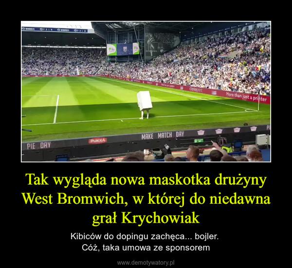 Tak wygląda nowa maskotka drużyny West Bromwich, w której do niedawna grał Krychowiak – Kibiców do dopingu zachęca... bojler. Cóż, taka umowa ze sponsorem