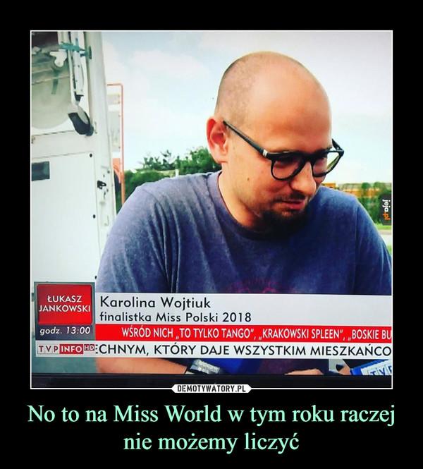No to na Miss World w tym roku raczej nie możemy liczyć –