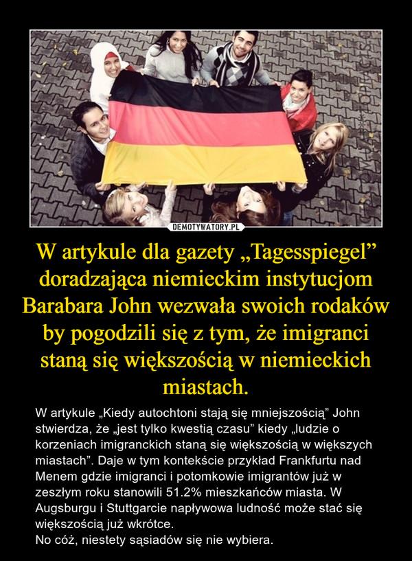 """W artykule dla gazety """"Tagesspiegel"""" doradzająca niemieckim instytucjom Barabara John wezwała swoich rodaków by pogodzili się z tym, że imigranci staną się większością w niemieckich miastach. – W artykule """"Kiedy autochtoni stają się mniejszością"""" John stwierdza, że """"jest tylko kwestią czasu"""" kiedy """"ludzie o korzeniach imigranckich staną się większością w większych miastach"""". Daje w tym kontekście przykład Frankfurtu nad Menem gdzie imigranci i potomkowie imigrantów już w zeszłym roku stanowili 51.2% mieszkańców miasta. W Augsburgu i Stuttgarcie napływowa ludność może stać się większością już wkrótce. No cóż, niestety sąsiadów się nie wybiera."""