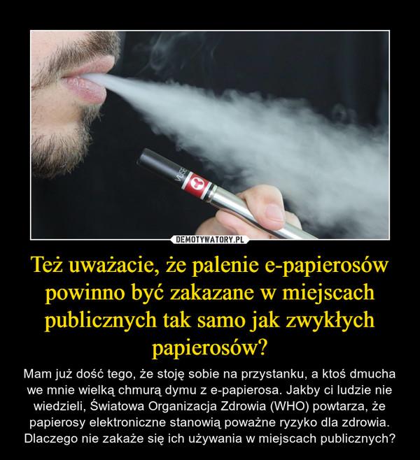 Też uważacie, że palenie e-papierosów powinno być zakazane w miejscach publicznych tak samo jak zwykłych papierosów? – Mam już dość tego, że stoję sobie na przystanku, a ktoś dmucha we mnie wielką chmurą dymu z e-papierosa. Jakby ci ludzie nie wiedzieli, Światowa Organizacja Zdrowia (WHO) powtarza, że papierosy elektroniczne stanowią poważne ryzyko dla zdrowia. Dlaczego nie zakaże się ich używania w miejscach publicznych?