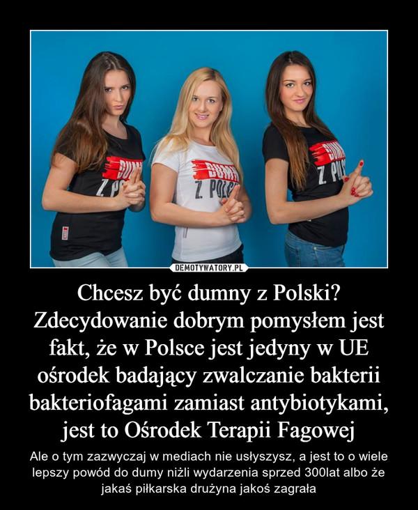 Chcesz być dumny z Polski? Zdecydowanie dobrym pomysłem jest fakt, że w Polsce jest jedyny w UE ośrodek badający zwalczanie bakterii bakteriofagami zamiast antybiotykami, jest to Ośrodek Terapii Fagowej – Ale o tym zazwyczaj w mediach nie usłyszysz, a jest to o wiele lepszy powód do dumy niżli wydarzenia sprzed 300lat albo że jakaś piłkarska drużyna jakoś zagrała