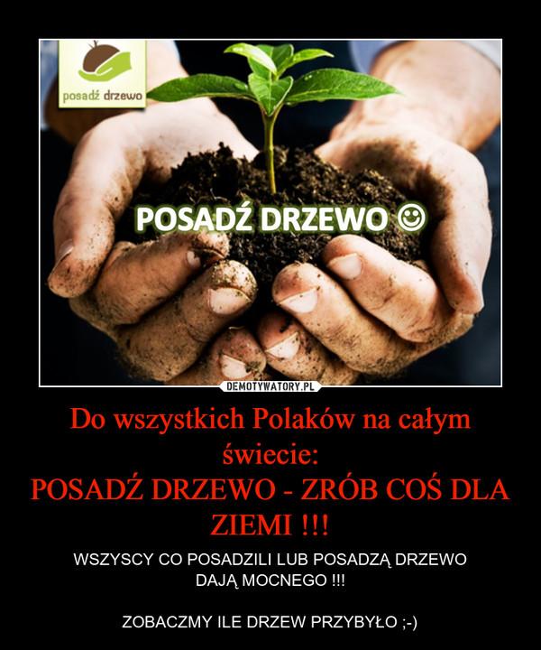 Do wszystkich Polaków na całym świecie:POSADŹ DRZEWO - ZRÓB COŚ DLA ZIEMI !!! – WSZYSCY CO POSADZILI LUB POSADZĄ DRZEWODAJĄ MOCNEGO !!!ZOBACZMY ILE DRZEW PRZYBYŁO ;-)