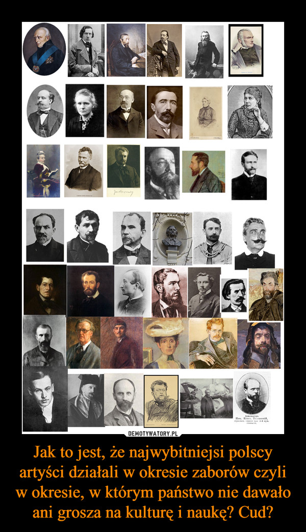 Jak to jest, że najwybitniejsi polscy artyści działali w okresie zaborów czyli w okresie, w którym państwo nie dawało ani grosza na kulturę i naukę? Cud? –