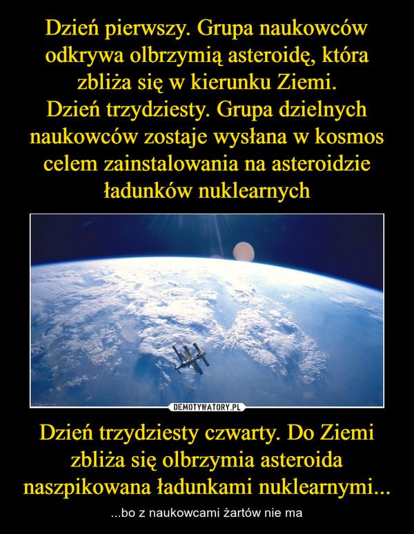 Dzień trzydziesty czwarty. Do Ziemi zbliża się olbrzymia asteroida naszpikowana ładunkami nuklearnymi... – ...bo z naukowcami żartów nie ma
