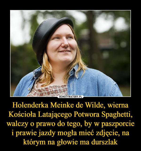Holenderka Meinke de Wilde, wierna Kościoła Latającego Potwora Spaghetti, walczy o prawo do tego, by w paszporcie i prawie jazdy mogła mieć zdjęcie, na którym na głowie ma durszlak –