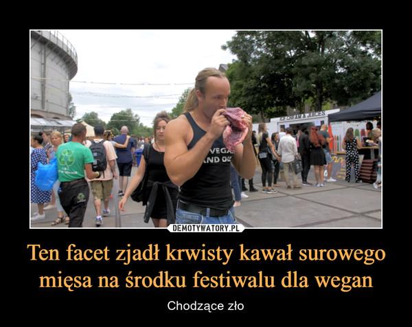 Ten facet zjadł krwisty kawał surowego mięsa na środku festiwalu dla wegan – Chodzące zło