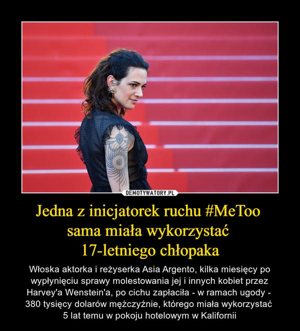 Jedna z inicjatorek ruchu #MeToo sama miała wykorzystać 17-letniego chłopaka – Włoska aktorka i reżyserka Asia Argento, kilka miesięcy po wypłynięciu sprawy molestowania jej i innych kobiet przez Harvey'a Wenstein'a, po cichu zapłaciła - w ramach ugody - 380 tysięcy dolarów mężczyźnie, którego miała wykorzystać 5 lat temu w pokoju hotelowym w Kalifornii