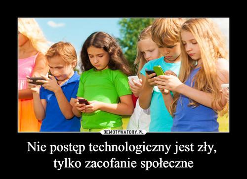 Nie postęp technologiczny jest zły,  tylko zacofanie społeczne