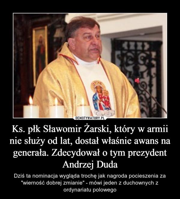 """Ks. płk Sławomir Żarski, który w armii nie służy od lat, dostał właśnie awans na generała. Zdecydował o tym prezydent Andrzej Duda – Dziś ta nominacja wygląda trochę jak nagroda pocieszenia za """"wierność dobrej zmianie"""" - mówi jeden z duchownych z ordynariatu polowego"""