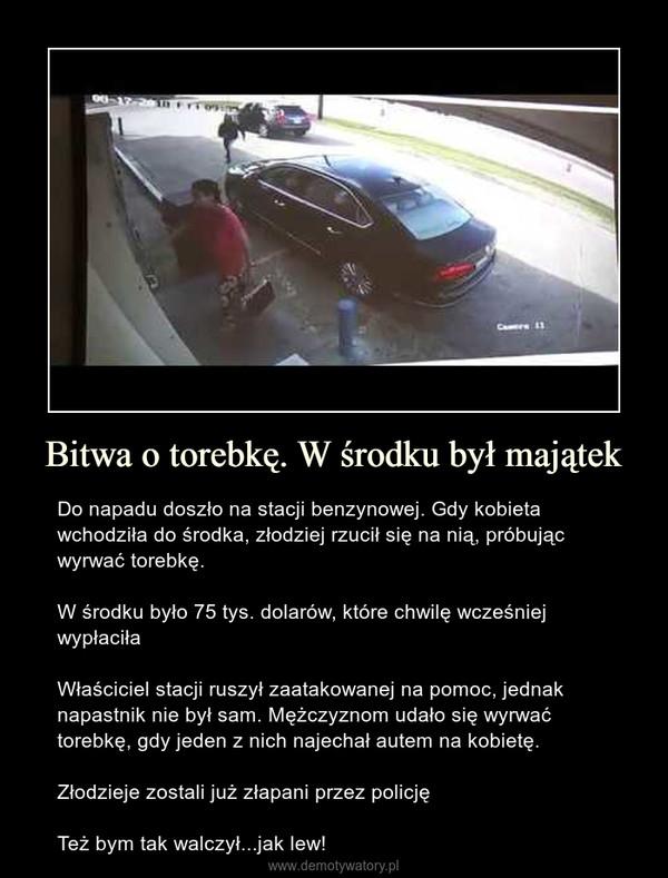 Bitwa o torebkę. W środku był majątek – Do napadu doszło na stacji benzynowej. Gdy kobieta wchodziła do środka, złodziej rzucił się na nią, próbując wyrwać torebkę.W środku było 75 tys. dolarów, które chwilę wcześniej wypłaciłaWłaściciel stacji ruszył zaatakowanej na pomoc, jednak napastnik nie był sam. Mężczyznom udało się wyrwać torebkę, gdy jeden z nich najechał autem na kobietę.Złodzieje zostali już złapani przez policjęTeż bym tak walczył...jak lew!