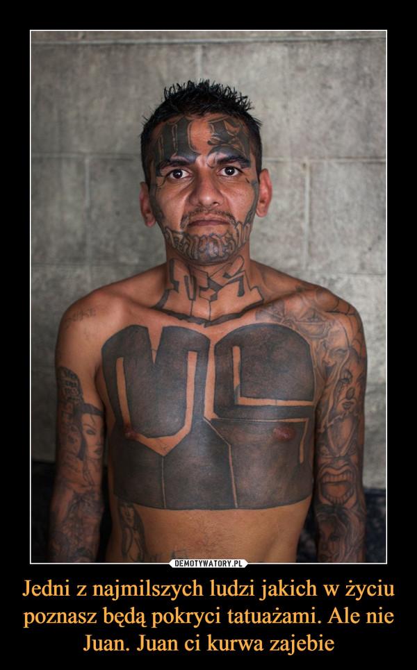 Jedni z najmilszych ludzi jakich w życiu poznasz będą pokryci tatuażami. Ale nie Juan. Juan ci kurwa zajebie –