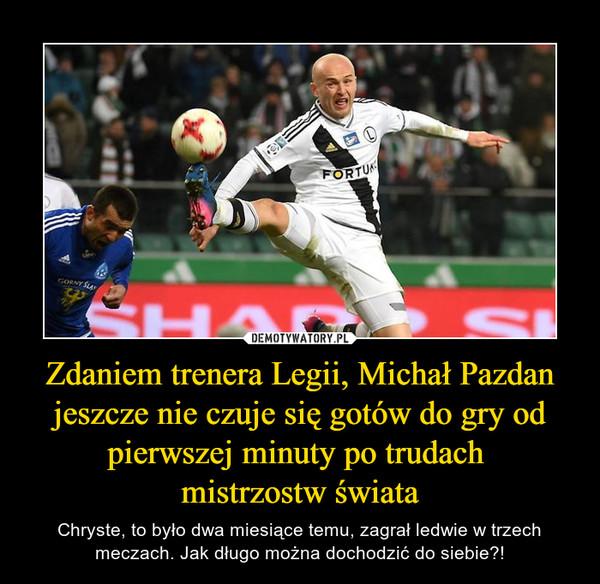 Zdaniem trenera Legii, Michał Pazdan jeszcze nie czuje się gotów do gry od pierwszej minuty po trudach mistrzostw świata – Chryste, to było dwa miesiące temu, zagrał ledwie w trzech meczach. Jak długo można dochodzić do siebie?!