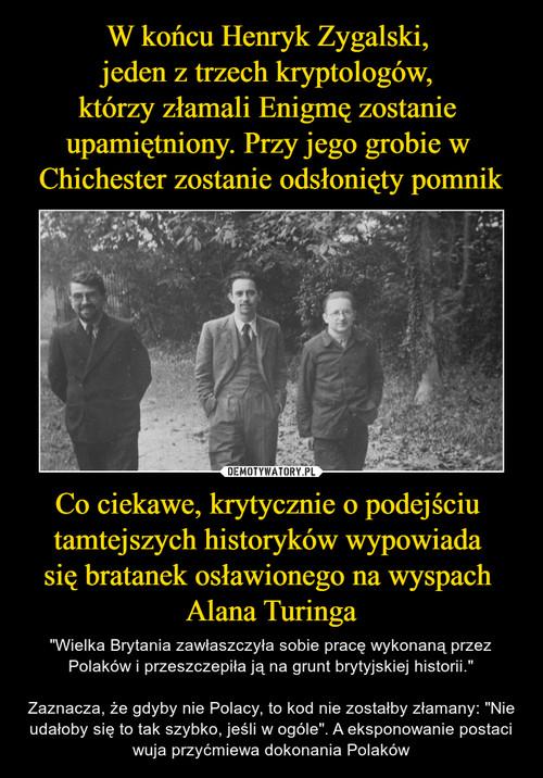 W końcu Henryk Zygalski,  jeden z trzech kryptologów,  którzy złamali Enigmę zostanie  upamiętniony. Przy jego grobie w  Chichester zostanie odsłonięty pomnik Co ciekawe, krytycznie o podejściu  tamtejszych historyków wypowiada  się bratanek osławionego na wyspach  Alana Turinga