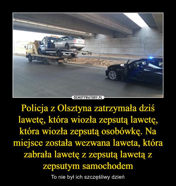 Policja z Olsztyna zatrzymała dziś lawetę, która wiozła zepsutą lawetę, która wiozła zepsutą osobówkę. Na miejsce została wezwana laweta, która zabrała lawetę z zepsutą lawetą z zepsutym samochodem – To nie był ich szczęśliwy dzień