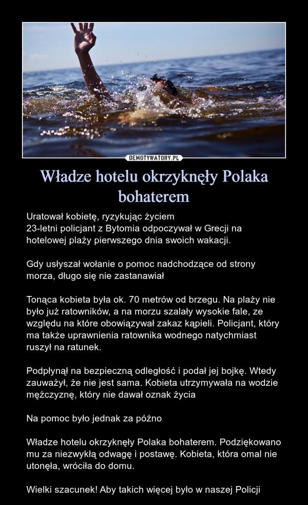 Władze hotelu okrzyknęły Polaka bohaterem – Uratował kobietę, ryzykując życiem23-letni policjant z Bytomia odpoczywał w Grecji na hotelowej plaży pierwszego dnia swoich wakacji. Gdy usłyszał wołanie o pomoc nadchodzące od strony morza, długo się nie zastanawiałTonąca kobieta była ok. 70 metrów od brzegu. Na plaży nie było już ratowników, a na morzu szalały wysokie fale, ze względu na które obowiązywał zakaz kąpieli. Policjant, który ma także uprawnienia ratownika wodnego natychmiast ruszył na ratunek.Podpłynął na bezpieczną odległość i podał jej bojkę. Wtedy zauważył, że nie jest sama. Kobieta utrzymywała na wodzie mężczyznę, który nie dawał oznak życia Na pomoc było jednak za późnoWładze hotelu okrzyknęły Polaka bohaterem. Podziękowano mu za niezwykłą odwagę i postawę. Kobieta, która omal nie utonęła, wróciła do domu.Wielki szacunek! Aby takich więcej było w naszej Policji