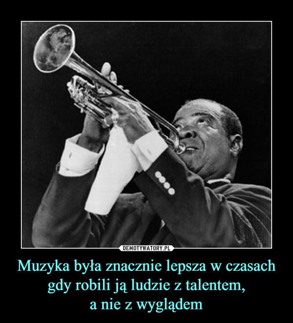 Muzyka była znacznie lepsza w czasach gdy robili ją ludzie z talentem,a nie z wyglądem –