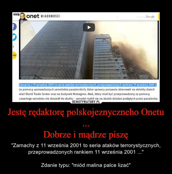 """Jestę rędaktorę polskojeznyczneho Onetu ...Dobrze i mądrze piszę – """"Zamachy z 11 września 2001 to seria ataków terrorystycznych, przeprowadzonych rankiem 11 września 2001 ...""""Zdanie typu: """"miód malina palce lizać"""""""