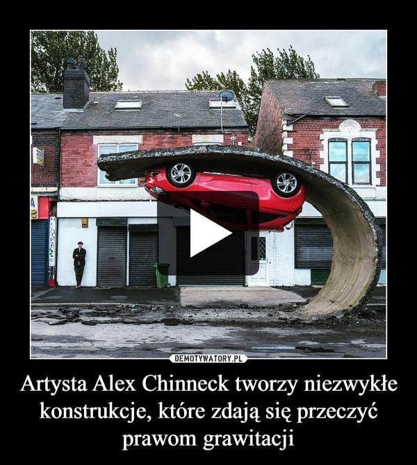 Artysta Alex Chinneck tworzy niezwykłe konstrukcje, które zdają się przeczyć prawom grawitacji –