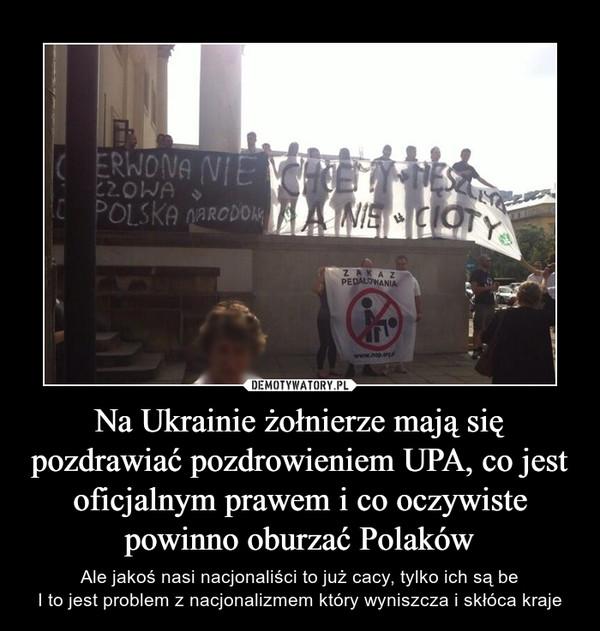 Na Ukrainie żołnierze mają się pozdrawiać pozdrowieniem UPA, co jest oficjalnym prawem i co oczywiste powinno oburzać Polaków – Ale jakoś nasi nacjonaliści to już cacy, tylko ich są beI to jest problem z nacjonalizmem który wyniszcza i skłóca kraje