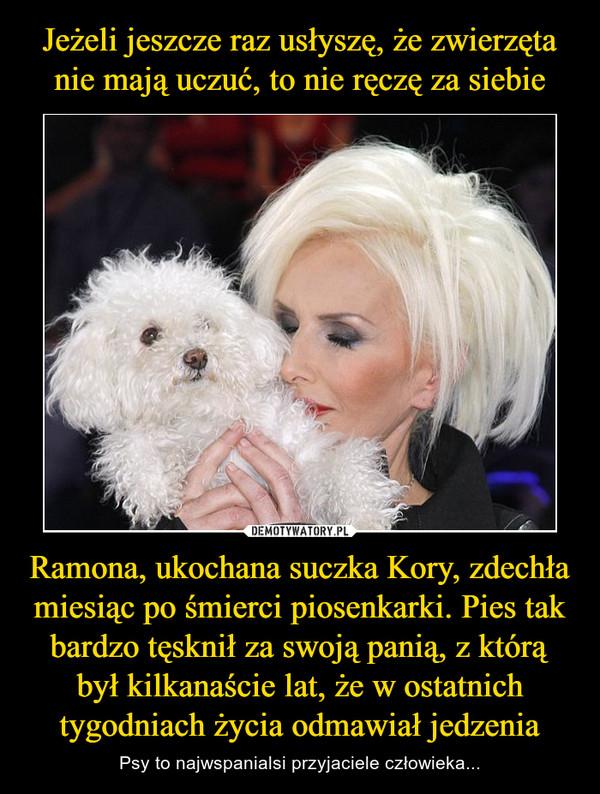 Ramona, ukochana suczka Kory, zdechła miesiąc po śmierci piosenkarki. Pies tak bardzo tęsknił za swoją panią, z którą był kilkanaście lat, że w ostatnich tygodniach życia odmawiał jedzenia – Psy to najwspanialsi przyjaciele człowieka...