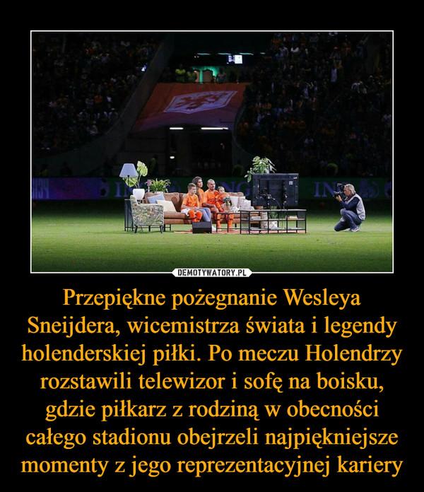 Przepiękne pożegnanie Wesleya Sneijdera, wicemistrza świata i legendy holenderskiej piłki. Po meczu Holendrzy rozstawili telewizor i sofę na boisku, gdzie piłkarz z rodziną w obecności całego stadionu obejrzeli najpiękniejsze momenty z jego reprezentacyjnej kariery –