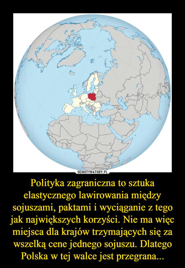 Polityka zagraniczna to sztuka elastycznego lawirowania między sojuszami, paktami i wyciąganie z tego jak największych korzyści. Nie ma więc miejsca dla krajów trzymających się za wszelką cene jednego sojuszu. Dlatego Polska w tej walce jest przegrana... –