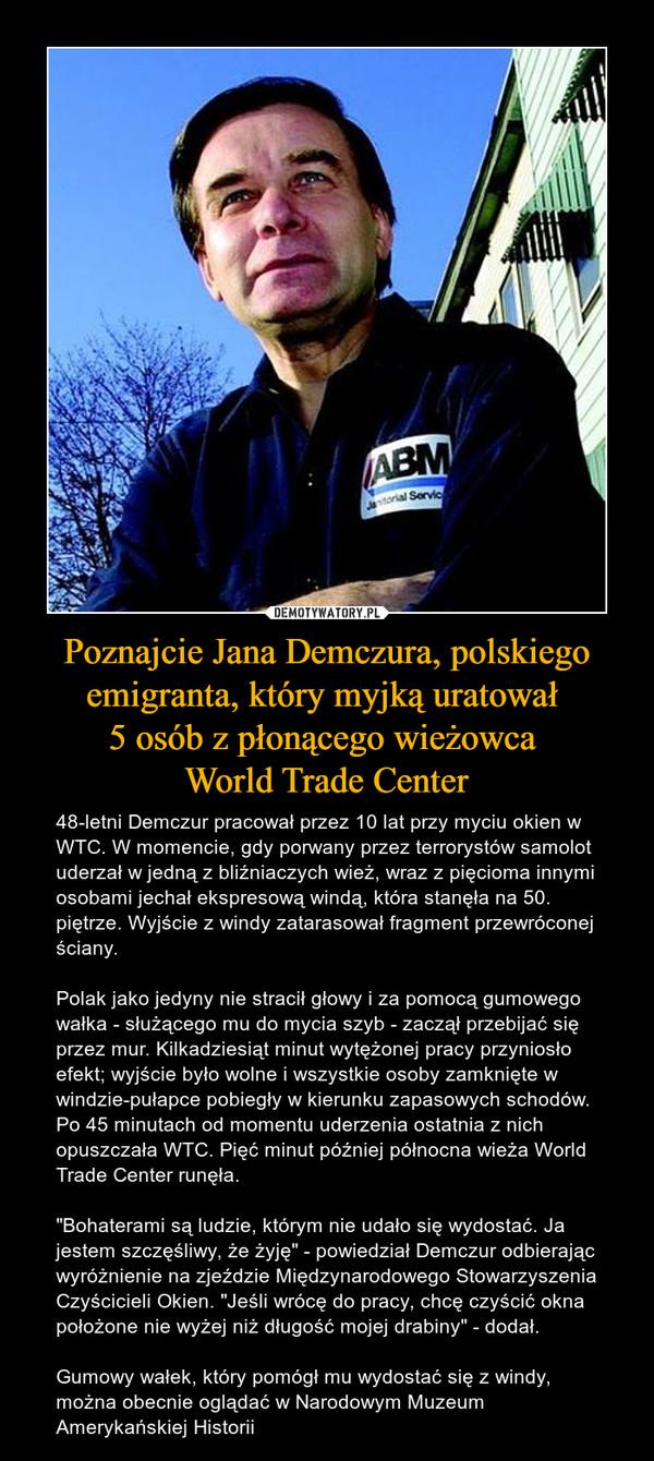 """Poznajcie Jana Demczura, polskiego emigranta, który myjką uratował 5 osób z płonącego wieżowca World Trade Center – 48-letni Demczur pracował przez 10 lat przy myciu okien w WTC. W momencie, gdy porwany przez terrorystów samolot uderzał w jedną z bliźniaczych wież, wraz z pięcioma innymi osobami jechał ekspresową windą, która stanęła na 50. piętrze. Wyjście z windy zatarasował fragment przewróconej ściany.Polak jako jedyny nie stracił głowy i za pomocą gumowego wałka - służącego mu do mycia szyb - zaczął przebijać się przez mur. Kilkadziesiąt minut wytężonej pracy przyniosło efekt; wyjście było wolne i wszystkie osoby zamknięte w windzie-pułapce pobiegły w kierunku zapasowych schodów. Po 45 minutach od momentu uderzenia ostatnia z nich opuszczała WTC. Pięć minut później północna wieża World Trade Center runęła.""""Bohaterami są ludzie, którym nie udało się wydostać. Ja jestem szczęśliwy, że żyję"""" - powiedział Demczur odbierając wyróżnienie na zjeździe Międzynarodowego Stowarzyszenia Czyścicieli Okien. """"Jeśli wrócę do pracy, chcę czyścić okna położone nie wyżej niż długość mojej drabiny"""" - dodał.Gumowy wałek, który pomógł mu wydostać się z windy, można obecnie oglądać w Narodowym Muzeum Amerykańskiej Historii"""
