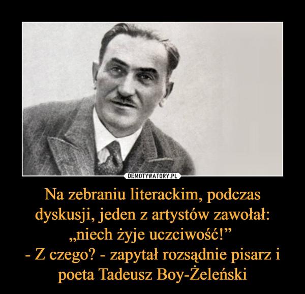 """Na zebraniu literackim, podczas dyskusji, jeden z artystów zawołał: """"niech żyje uczciwość!"""" - Z czego? - zapytał rozsądnie pisarz i poeta Tadeusz Boy-Żeleński –"""