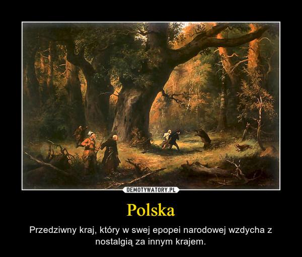Polska – Przedziwny kraj, który w swej epopei narodowej wzdycha z nostalgią za innym krajem.