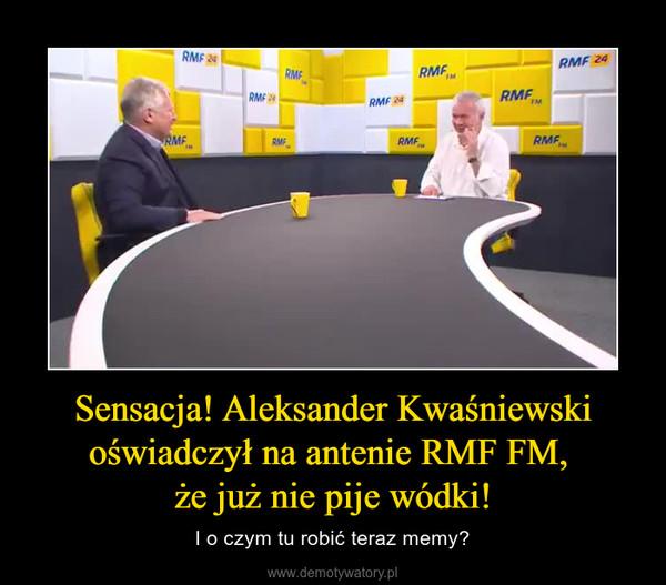 Sensacja! Aleksander Kwaśniewski oświadczył na antenie RMF FM, że już nie pije wódki! – I o czym tu robić teraz memy?