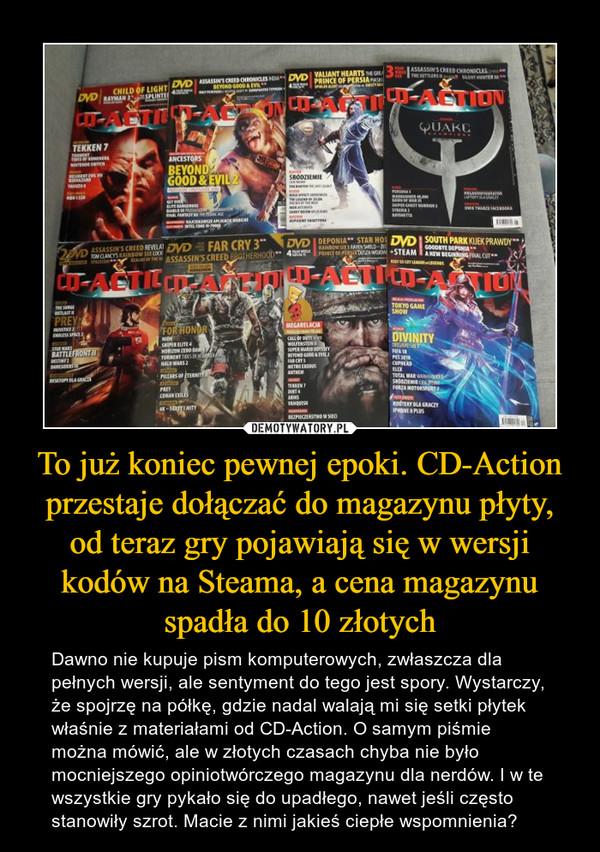 To już koniec pewnej epoki. CD-Action przestaje dołączać do magazynu płyty, od teraz gry pojawiają się w wersji kodów na Steama, a cena magazynu spadła do 10 złotych – Dawno nie kupuje pism komputerowych, zwłaszcza dla pełnych wersji, ale sentyment do tego jest spory. Wystarczy, że spojrzę na półkę, gdzie nadal walają mi się setki płytek właśnie z materiałami od CD-Action. O samym piśmie można mówić, ale w złotych czasach chyba nie było mocniejszego opiniotwórczego magazynu dla nerdów. I w te wszystkie gry pykało się do upadłego, nawet jeśli często stanowiły szrot. Macie z nimi jakieś ciepłe wspomnienia?