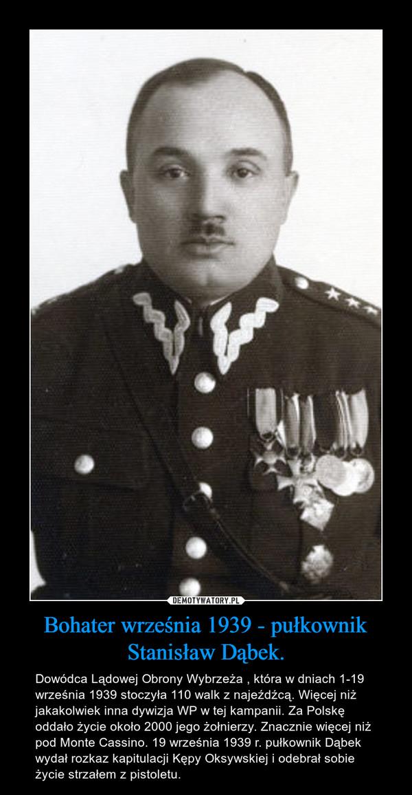 Bohater września 1939 - pułkownik Stanisław Dąbek. – Dowódca Lądowej Obrony Wybrzeża , która w dniach 1-19 września 1939 stoczyła 110 walk z najeźdźcą. Więcej niż jakakolwiek inna dywizja WP w tej kampanii. Za Polskę oddało życie około 2000 jego żołnierzy. Znacznie więcej niż pod Monte Cassino. 19 września 1939 r. pułkownik Dąbek wydał rozkaz kapitulacji Kępy Oksywskiej i odebrał sobie życie strzałem z pistoletu.