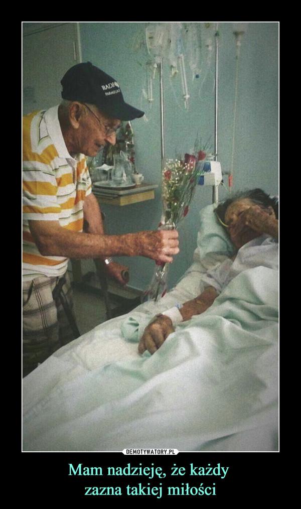 Mam nadzieję, że każdy zazna takiej miłości –