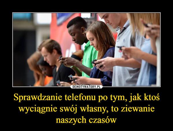 Sprawdzanie telefonu po tym, jak ktoś wyciągnie swój własny, to ziewanie naszych czasów –