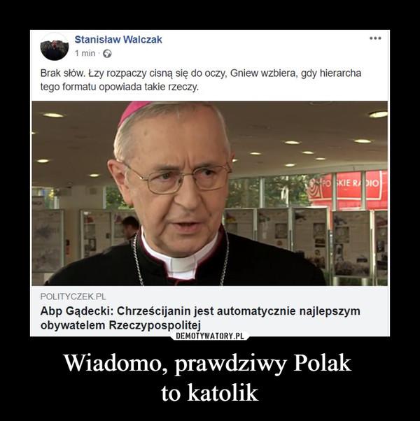 Wiadomo, prawdziwy Polak to katolik –  Łzy rozpaczy cisną się do oczy, Gniew wzbiera, gdy hierarcha tego formatu opowiada takie rzeczy. POLITYCZEK PL Abp Gądecki: Chrześcijanin jest automatycznie najlepszym obywatelem Rzeczypospolitej