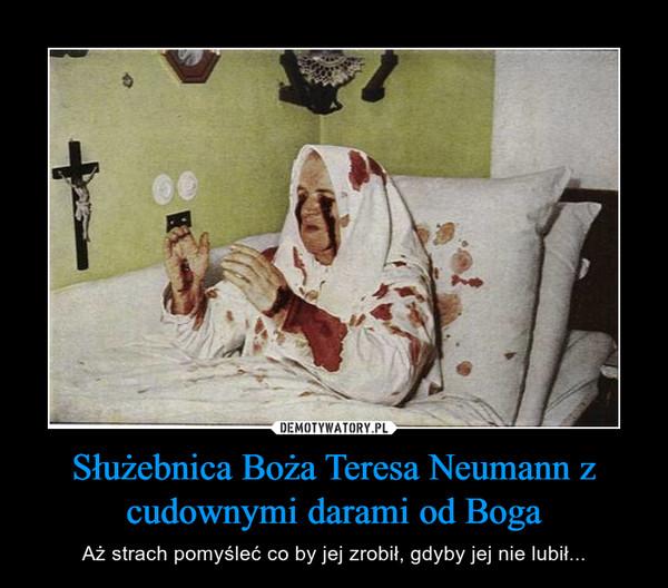 Służebnica Boża Teresa Neumann z cudownymi darami od Boga – Aż strach pomyśleć co by jej zrobił, gdyby jej nie lubił...