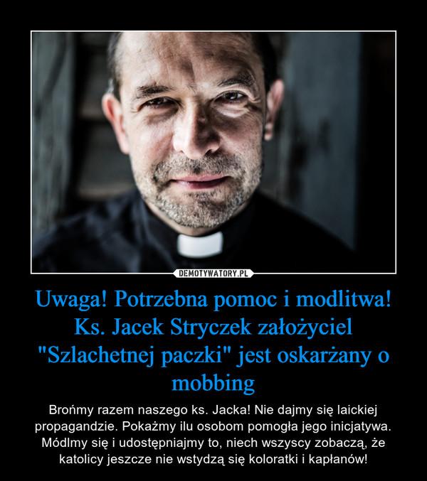 """Uwaga! Potrzebna pomoc i modlitwa!Ks. Jacek Stryczek założyciel """"Szlachetnej paczki"""" jest oskarżany o mobbing – Brońmy razem naszego ks. Jacka! Nie dajmy się laickiej propagandzie. Pokażmy ilu osobom pomogła jego inicjatywa. Módlmy się i udostępniajmy to, niech wszyscy zobaczą, że katolicy jeszcze nie wstydzą się koloratki i kapłanów!"""