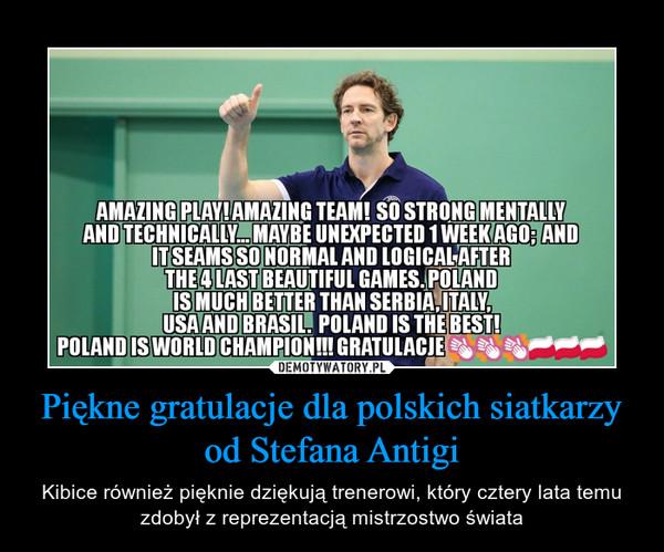 Piękne gratulacje dla polskich siatkarzy od Stefana Antigi – Kibice również pięknie dziękują trenerowi, który cztery lata temu zdobył z reprezentacją mistrzostwo świata AMAZING PLAY!AMAZING TEAM! SO STRONGMENTALLYANDTECHNICALLY MAYBE UNEPECTED 1 WEEKAGO: ANDIT SEAMS SO NORMAL AND LOGICALAFTERTHE 4LAST BEAUTIFUL GAMES.POLANDIS MUCH BETTER THAN SERBIALITALYUSAAND BRASIL. POLAND IS THE BEST!POLAND IS WORLD CHAMPION!!! GRATULACJES,汕