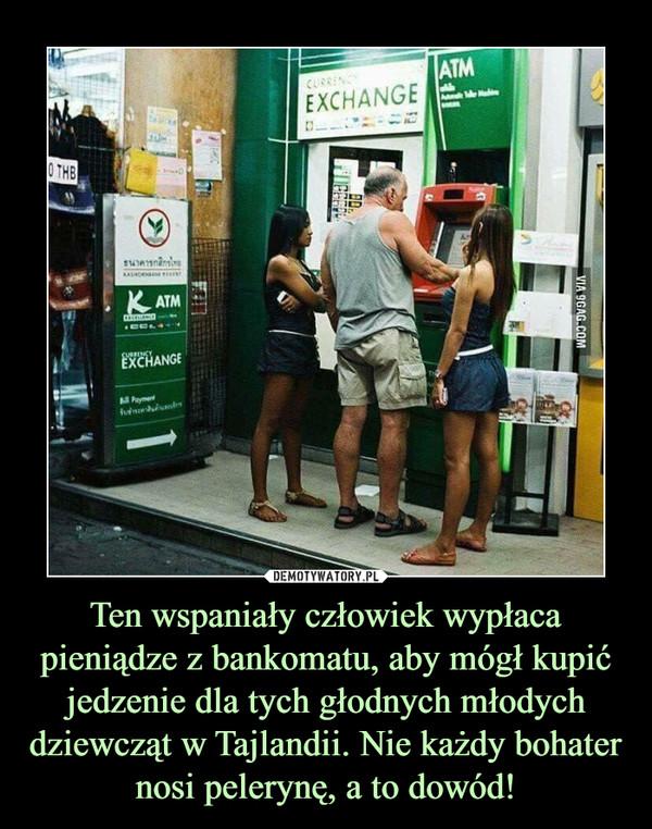 Ten wspaniały człowiek wypłaca pieniądze z bankomatu, aby mógł kupić jedzenie dla tych głodnych młodych dziewcząt w Tajlandii. Nie każdy bohater nosi pelerynę, a to dowód! –