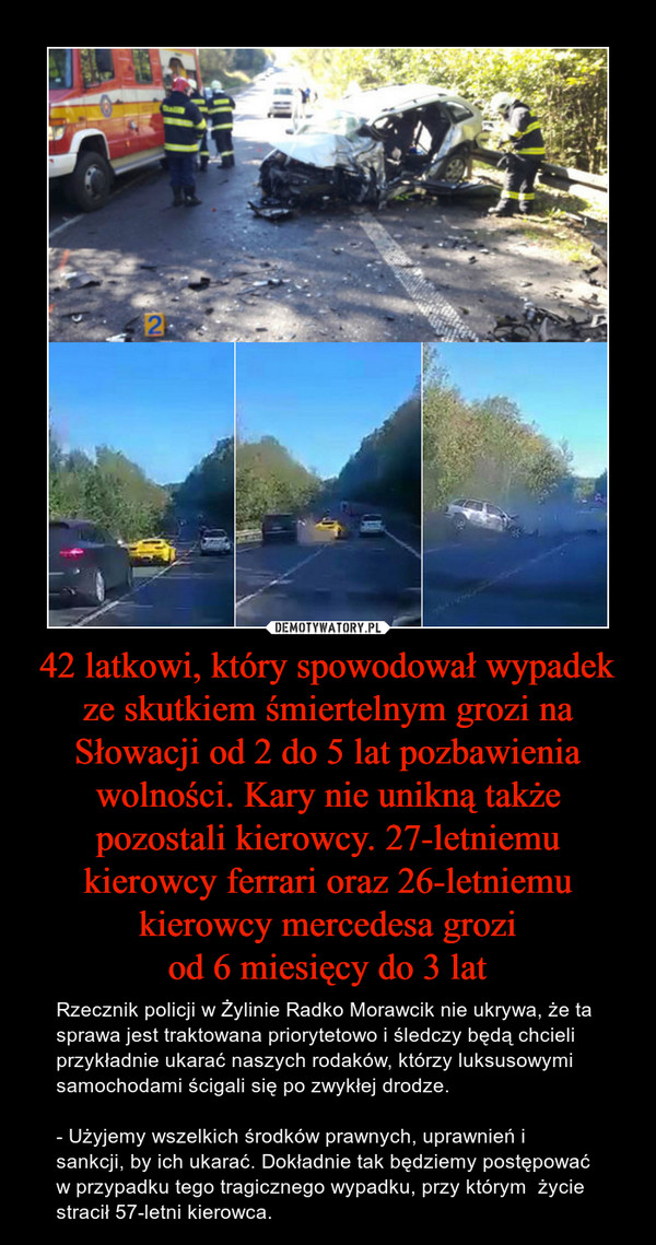 42 latkowi, który spowodował wypadek ze skutkiem śmiertelnym grozi na Słowacji od 2 do 5 lat pozbawienia wolności. Kary nie unikną także pozostali kierowcy. 27-letniemu kierowcy ferrari oraz 26-letniemu kierowcy mercedesa groziod 6 miesięcy do 3 lat – Rzecznik policji w Żylinie Radko Morawcik nie ukrywa, że ta sprawa jest traktowana priorytetowo i śledczy będą chcieli przykładnie ukarać naszych rodaków, którzy luksusowymi samochodami ścigali się po zwykłej drodze.- Użyjemy wszelkich środków prawnych, uprawnień i sankcji, by ich ukarać. Dokładnie tak będziemy postępować w przypadku tego tragicznego wypadku, przy którym  życie  stracił 57-letni kierowca.