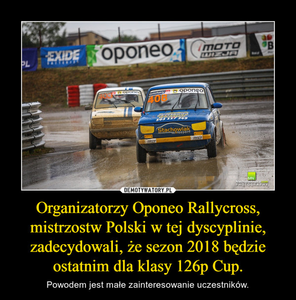 Organizatorzy Oponeo Rallycross, mistrzostw Polski w tej dyscyplinie, zadecydowali, że sezon 2018 będzie ostatnim dla klasy 126p Cup. – Powodem jest małe zainteresowanie uczestników.