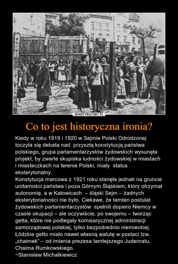"""Co to jest historyczna ironia? – Kiedy w roku 1919 i 1920 w Sejmie Polski Odrodzonej toczyła się debata nad  przyszłą konstytucją państwa polskiego, grupa parlamentarzystów żydowskich wysunęła projekt, by zwarte skupiska ludności żydowskiej w miastach i miasteczkach na terenie Polski, miały  status eksterytorialny. Konstytucja marcowa z 1921 roku stanęła jednak na gruncie unitarności państwa i poza Górnym Śląskiem, który otrzymał autonomię, a w Katowicach  – śląski Sejm – żadnych eksterytorialności nie było. Ciekawe, że tamten postulat żydowskich parlamentarzystów  spełnili dopiero Niemcy w czasie okupacji – ale oczywiście, po swojemu – tworząc getta, które nie podlegały komisarycznej administracji samorządowej polskiej, tylko bezpośrednio niemieckiej. Łódzkie getto miało nawet własną walutę w postaci tzw. """"chaimek"""" – od imienia prezesa tamtejszego Judenratu, Chaima Rumkowskiego.~Stanisław Michalkiewicz"""