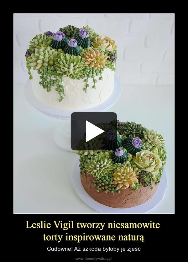 Leslie Vigil tworzy niesamowite torty inspirowane naturą – Cudowne! Aż szkoda byłoby je zjeść
