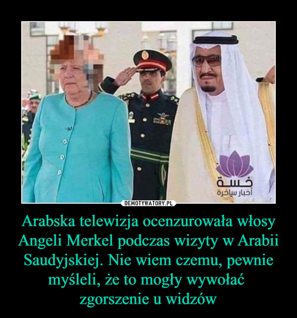 Arabska telewizja ocenzurowała włosy Angeli Merkel podczas wizyty w Arabii Saudyjskiej. Nie wiem czemu, pewnie myśleli, że to mogły wywołać zgorszenie u widzów –